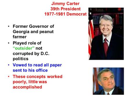 "Jimmy Carter 39th President 1977-1981 Democrat Former Governor of Georgia and peanut farmer Played role of ""outsider"" not corrupted by D.C. politics Vowed."