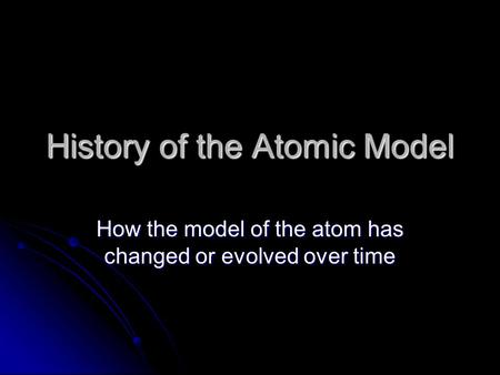 History of the Atomic Model How the model of the atom has changed or evolved over time.