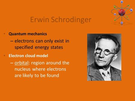 Quantum mechanics – electrons can only exist in specified energy states Electron cloud model – orbital: region around the nucleus where electrons are likely.