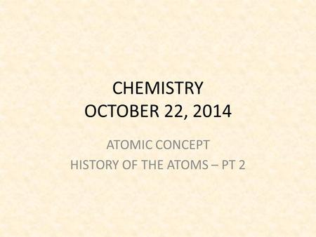 CHEMISTRY OCTOBER 22, 2014 ATOMIC CONCEPT HISTORY OF THE ATOMS – PT 2.
