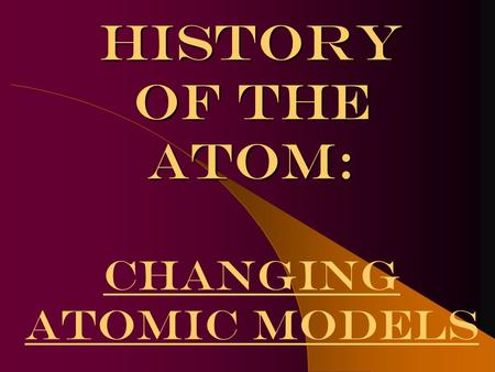 History of the atom: History of the atom: Changing atomic models.