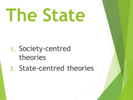 The State 1. Society-centred theories 2. State-centred theories.