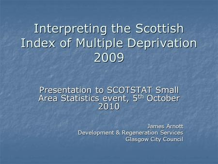 Interpreting the Scottish Index of Multiple Deprivation 2009 Presentation to SCOTSTAT Small Area Statistics event, 5 th October 2010 James Arnott Development.