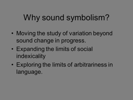 Why sound symbolism? Moving the study of variation beyond sound change in progress. Expanding the limits of social indexicality Exploring the limits of.