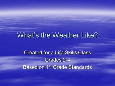 What's the Weather Like? Created for a Life Skills Class Grades 2-4 Based on 1 st Grade Standards.