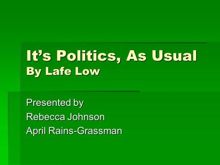It's Politics, As Usual By Lafe Low Presented by Rebecca Johnson April Rains-Grassman.