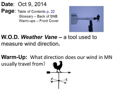 Date: Oct 9, 2014 Page: Table of Contents p. 22 Glossary – Back of SNB Warm-ups – Front Cover W.O.D. Weather Vane – a tool used to measure wind direction.