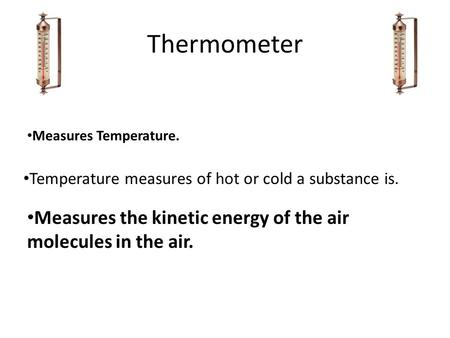 Thermometer Measures the kinetic energy of the air molecules in the air. Temperature measures of hot or cold a substance is. Measures Temperature.