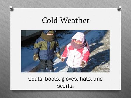 Cold Weather Coats, boots, gloves, hats, and scarfs.