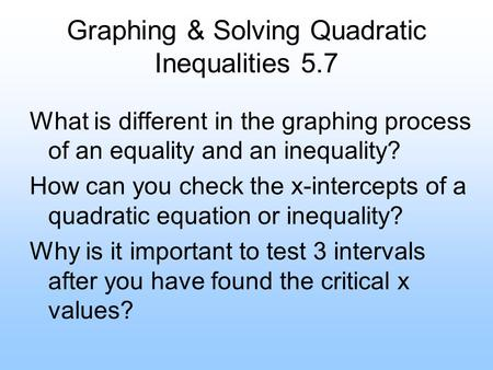Graphing & Solving Quadratic Inequalities 5.7 What is different in the graphing process of an equality and an inequality? How can you check the x-intercepts.