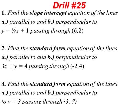 Drill #25 1. Find the slope intercept equation of the lines a.) parallel to and b.) perpendicular to y = ¾x + 1 passing through (6,2) 2. Find the standard.