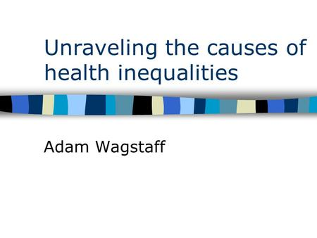 Unraveling the causes of health inequalities Adam Wagstaff.