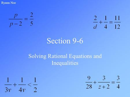 Section 9-6 Solving Rational Equations and Inequalities Ryann Noe.