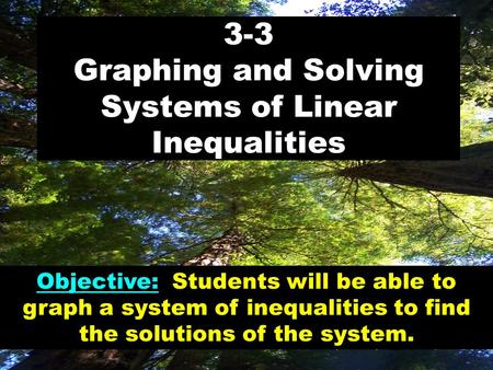 3-3 Graphing and Solving Systems of Linear Inequalities Objective: Students will be able to graph a system of inequalities to find the solutions of the.