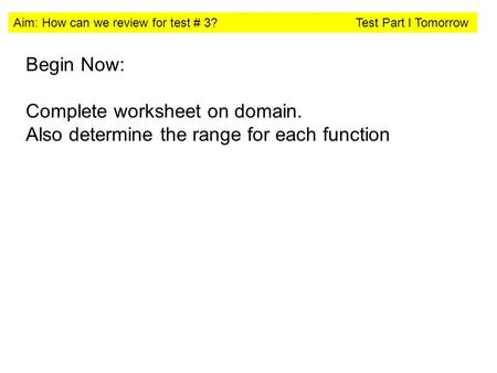 Aim: How can we review for test # 3? Test Part I Tomorrow Begin Now: Complete worksheet on domain. Also determine the range for each function.
