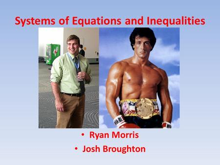 Systems of Equations and Inequalities Ryan Morris Josh Broughton.