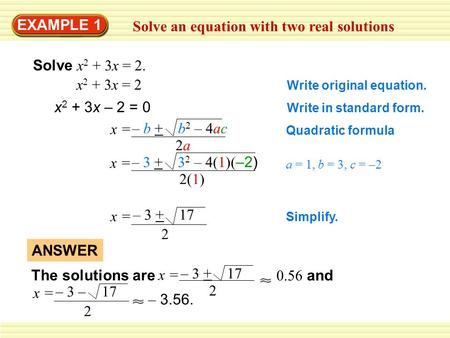 EXAMPLE 1 Solve an equation with two real solutions Solve x 2 + 3x = 2. x 2 + 3x = 2 Write original equation. x 2 + 3x – 2 = 0 Write in standard form.
