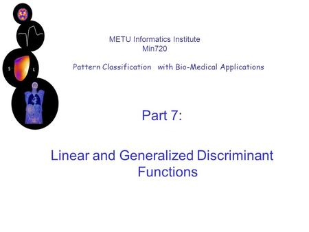 METU Informatics Institute Min720 Pattern Classification with Bio-Medical Applications Part 7: Linear and Generalized Discriminant Functions.