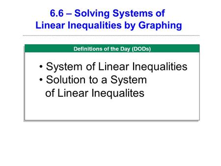 Definitions of the Day (DODs) 6.6 – Solving Systems of Linear Inequalities by Graphing System of Linear Inequalities Solution to a System of Linear Inequalites.