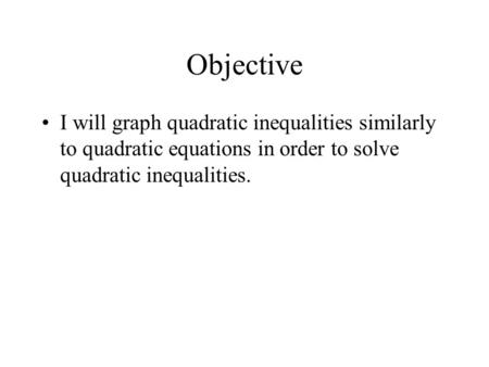 Objective I will graph quadratic inequalities similarly to quadratic equations in order to solve quadratic inequalities.