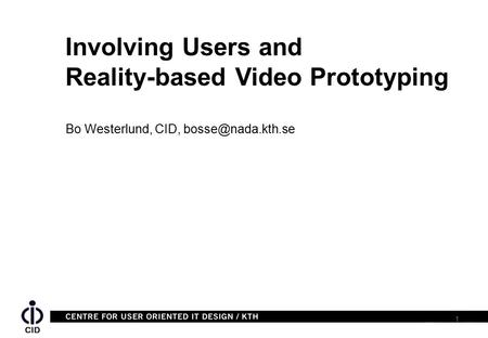 1 Bo Westerlund, CID, Involving Users and Reality-based Video Prototyping.