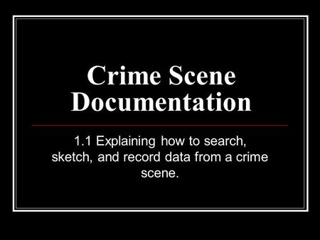 Crime Scene Documentation 1.1 Explaining how to search, sketch, and record data from a crime scene.