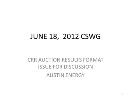 JUNE 18, 2012 CSWG CRR AUCTION RESULTS FORMAT ISSUE FOR DISCUSSION AUSTIN ENERGY 1.