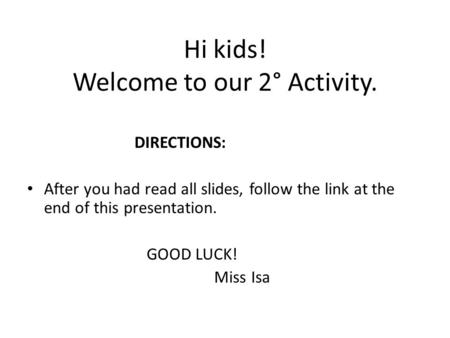 Hi kids! Welcome to our 2° Activity. DIRECTIONS: After you had read all slides, follow the link at the end of this presentation. GOOD LUCK! Miss Isa.