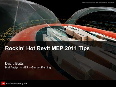 Rockin' Hot Revit MEP 2011 Tips David Butts BIM Analyst – MEP – Gannet Fleming Image courtesy of Hobart, Yañez, Ramos, Maguey, and Martínez.