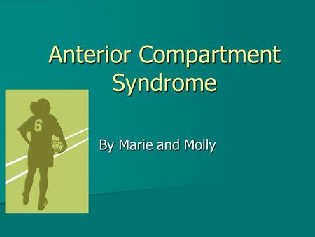 Anterior Compartment Syndrome By Marie and Molly.