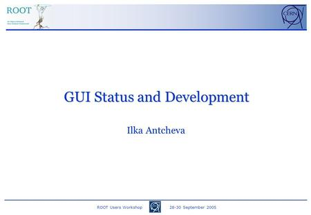 ROOT Users Workshop 28-30 September 2005 Ilka Antcheva GUI Status and Development.