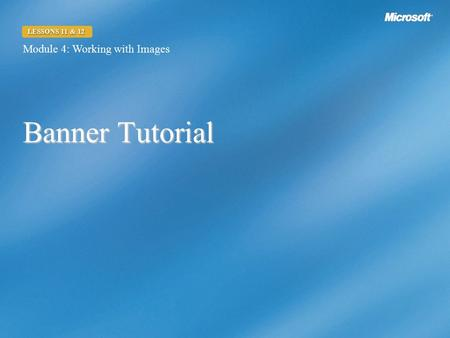 Banner Tutorial Module 4: Working with Images LESSONS 11 & 12.