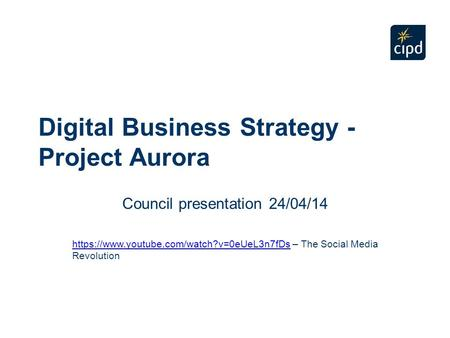 Digital Business Strategy - Project Aurora Council presentation 24/04/14 https://www.youtube.com/watch?v=0eUeL3n7fDshttps://www.youtube.com/watch?v=0eUeL3n7fDs.