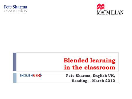 Blended learning in the classroom Pete Sharma, English UK, Reading - March 2010.
