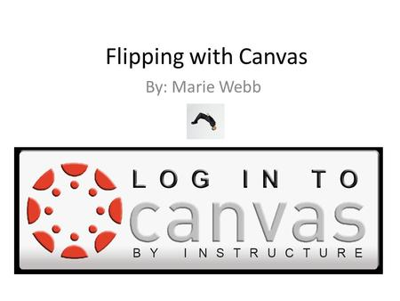 Flipping with Canvas By: Marie Webb. 1. What do you know about flipping? 2. How can you use a LMS to Flip your classroom?