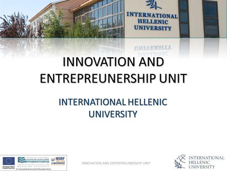 INNOVATION AND ENTREPREUNERSHIP UNIT INTERNATIONAL HELLENIC UNIVERSITY INNOVATION AND ENTREPREUNERSHIP UNIT.