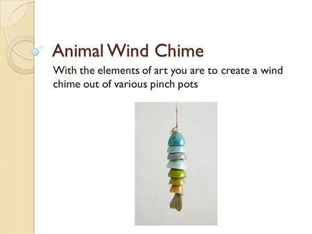 Animal Wind Chime With the elements of art you are to create a wind chime out of various pinch pots.