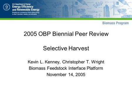 2005 OBP Biennial Peer Review Selective Harvest Kevin L. Kenney, Christopher T. Wright Biomass Feedstock Interface Platform November 14, 2005.