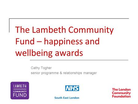 The Lambeth Community Fund – happiness and wellbeing awards Cathy Togher senior programme & relationships manager.