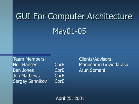 GUI For Computer Architecture May01-05 Team Members: Neil HansenCprE Ben JonesCprE Jon MathewsCprE Sergey SannikovCprE Clients/Advisors: Manimaran Govindarasu.