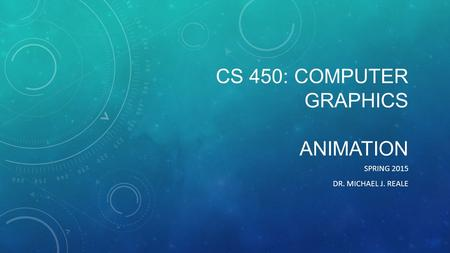 CS 450: COMPUTER GRAPHICS ANIMATION SPRING 2015 DR. MICHAEL J. REALE.