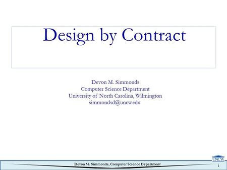 1 Devon M. Simmonds, Computer Science Department Design by Contract Devon M. Simmonds Computer Science Department University of North Carolina, Wilmington.