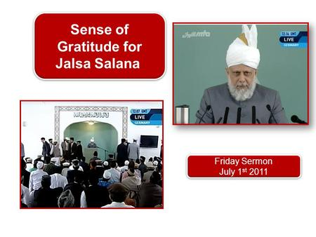 Friday Sermon July 1 st 2011 Friday Sermon July 1 st 2011 Sense of Gratitude for Jalsa Salana.