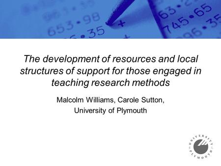 The development of resources and local structures of support for those engaged in teaching research methods Malcolm Williams, Carole Sutton, University.