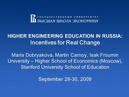 HIGHER ENGINEERING EDUCATION IN RUSSIA: Incentives for Real Change Maria Dobryakova, Martin Carnoy, Isak Froumin University – Higher School of Economics.