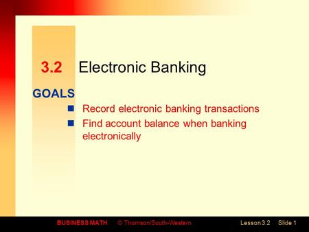 GOALS BUSINESS MATH© Thomson/South-WesternLesson 3.2Slide 1 3.2Electronic Banking Record electronic banking transactions Find account balance when banking.