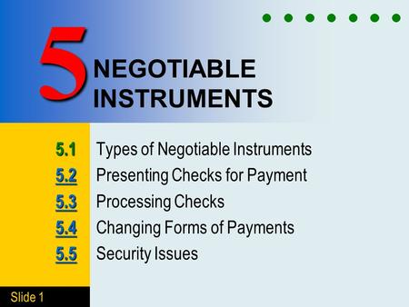 Slide 1 NEGOTIABLE INSTRUMENTS 5.1 5.1 Types of Negotiable Instruments 5.2 5.2 5.2 Presenting Checks for Payment 5.3 5.3 5.3 Processing Checks 5.4 5.4.