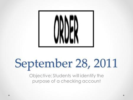 September 28, 2011 Objective: Students will identify the purpose of a checking account.