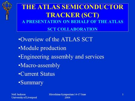 Neil Jackson University of Liverpool Hiroshima Symposium 14-17 June 2004 1 THE ATLAS SEMICONDUCTOR TRACKER (SCT) A PRESENTATION ON BEHALF OF THE ATLAS.
