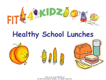 Healthy School Lunches Visit us at www.fit4kidz.us © 2014 Biometrics Health; All rights reserved.